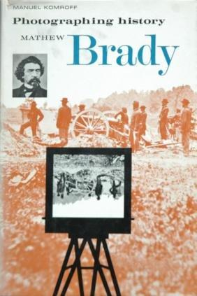 BRADY, Mathew. Manuel Komroff, Photographing History