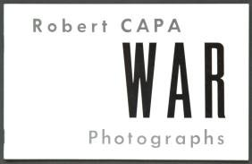 CAPA, Robert. Robert Capa: War Photographs
