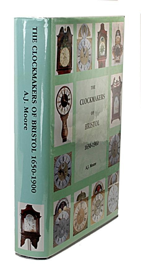 Moore, A.J. THE CLOCKMAKERS OF BRISTOL 1650-1900